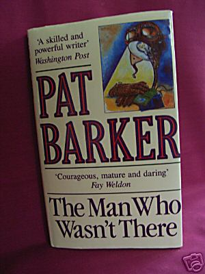 Barker, Pat -The Man Who Wasnt There - 1ST ED HB SIGNED